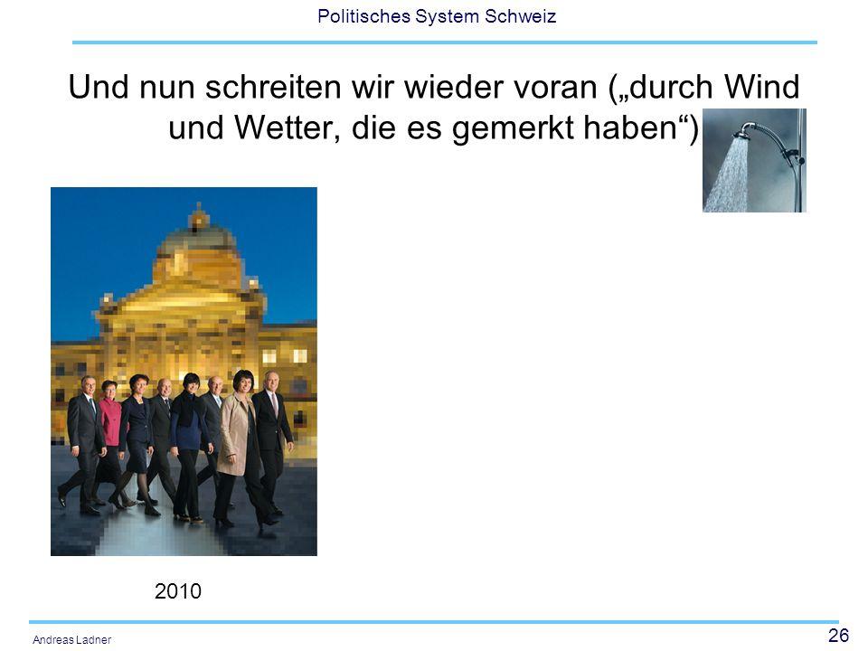 26 Politisches System Schweiz Andreas Ladner Und nun schreiten wir wieder voran (durch Wind und Wetter, die es gemerkt haben) 2010