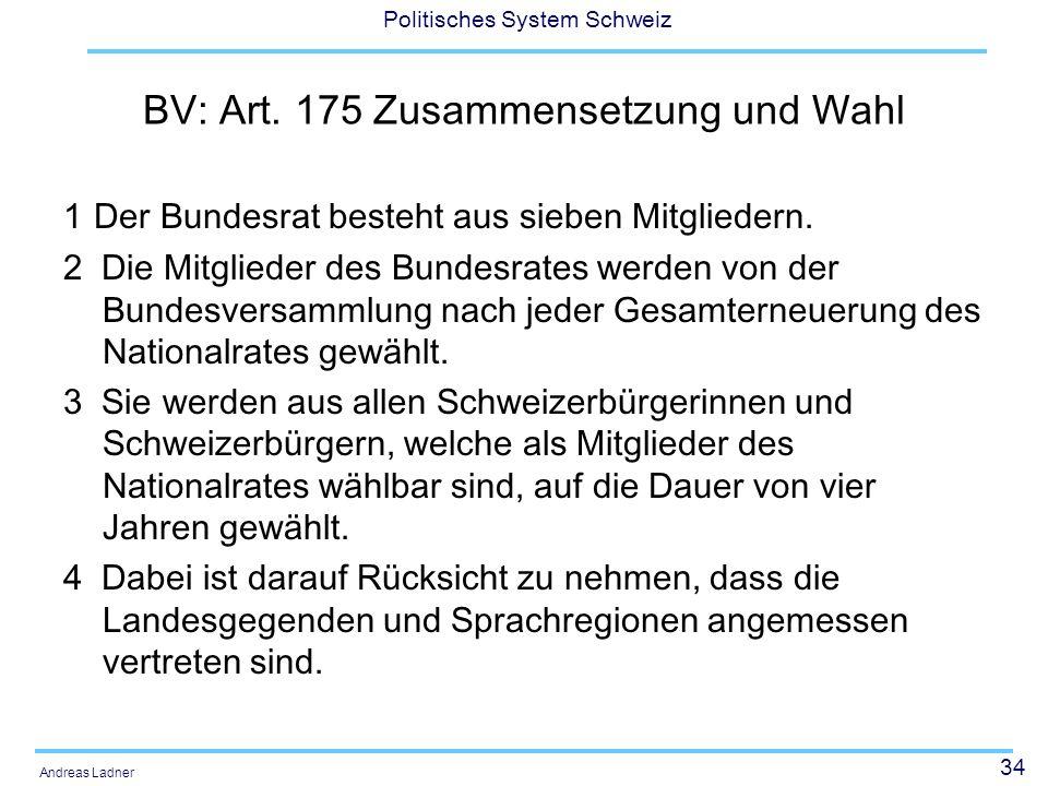 34 Politisches System Schweiz Andreas Ladner BV: Art. 175 Zusammensetzung und Wahl 1 Der Bundesrat besteht aus sieben Mitgliedern. 2 Die Mitglieder de