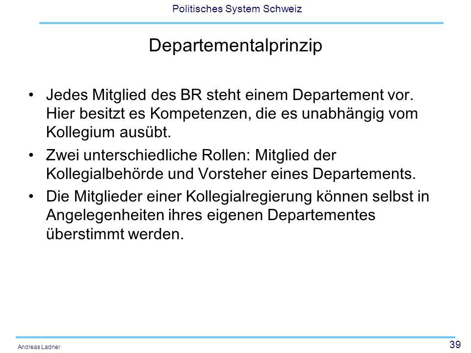 39 Politisches System Schweiz Andreas Ladner Departementalprinzip Jedes Mitglied des BR steht einem Departement vor. Hier besitzt es Kompetenzen, die