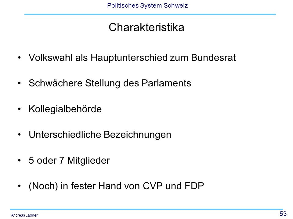 53 Politisches System Schweiz Andreas Ladner Charakteristika Volkswahl als Hauptunterschied zum Bundesrat Schwächere Stellung des Parlaments Kollegial