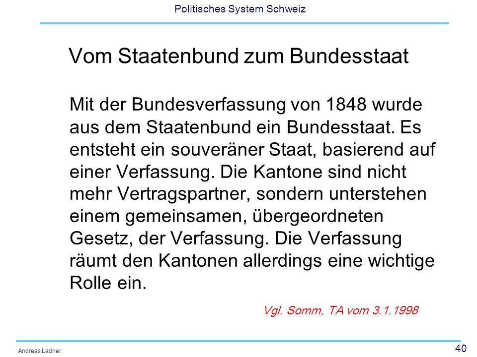40 Politisches System Schweiz Andreas Ladner Vom Staatenbund zum Bundesstaat Mit der Bundesverfassung von 1848 wurde aus dem Staatenbund ein Bundessta