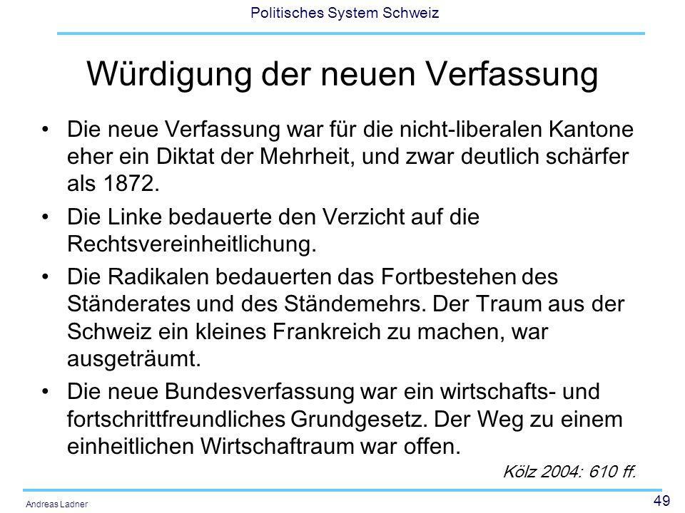 49 Politisches System Schweiz Andreas Ladner Würdigung der neuen Verfassung Die neue Verfassung war für die nicht-liberalen Kantone eher ein Diktat de