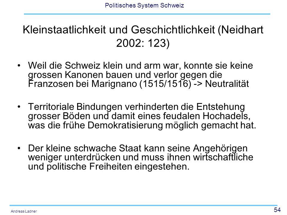 54 Politisches System Schweiz Andreas Ladner Kleinstaatlichkeit und Geschichtlichkeit (Neidhart 2002: 123) Weil die Schweiz klein und arm war, konnte