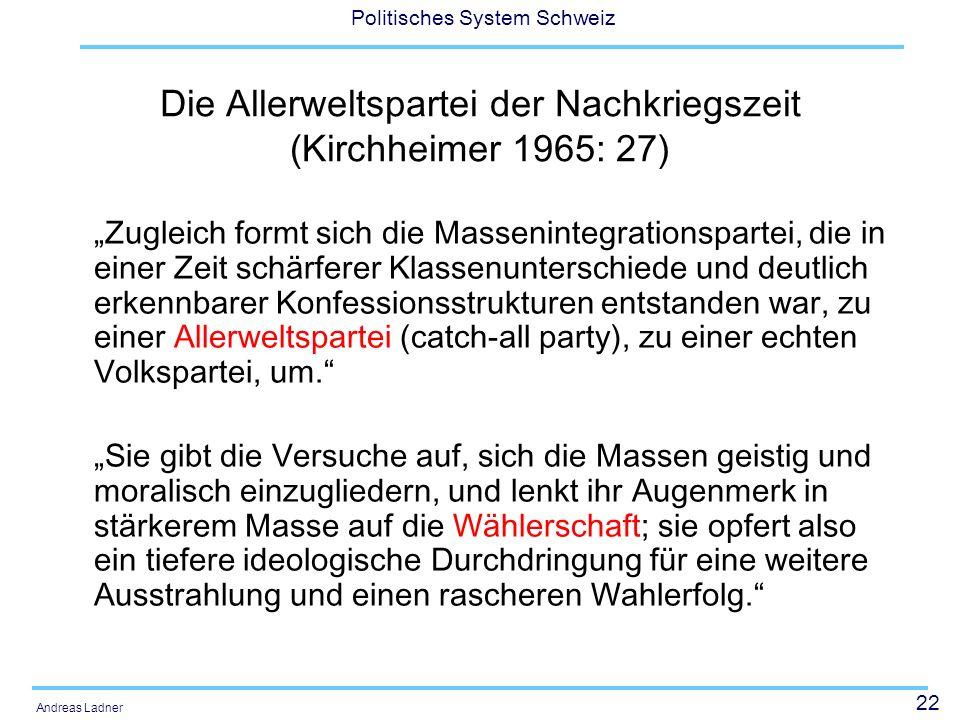 22 Politisches System Schweiz Andreas Ladner Die Allerweltspartei der Nachkriegszeit (Kirchheimer 1965: 27) Zugleich formt sich die Massenintegrationspartei, die in einer Zeit schärferer Klassenunterschiede und deutlich erkennbarer Konfessionsstrukturen entstanden war, zu einer Allerweltspartei (catch-all party), zu einer echten Volkspartei, um.