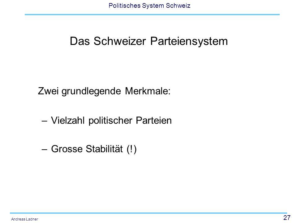 27 Politisches System Schweiz Andreas Ladner Das Schweizer Parteiensystem Zwei grundlegende Merkmale: –Vielzahl politischer Parteien –Grosse Stabilität (!)