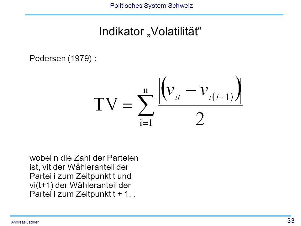 33 Politisches System Schweiz Andreas Ladner Indikator Volatilität Pedersen (1979) : wobei n die Zahl der Parteien ist, vit der Wähleranteil der Partei i zum Zeitpunkt t und vi(t+1) der Wähleranteil der Partei i zum Zeitpunkt t + 1..