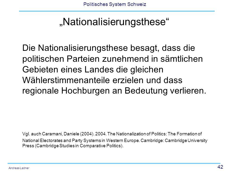 42 Politisches System Schweiz Andreas Ladner Nationalisierungsthese Die Nationalisierungsthese besagt, dass die politischen Parteien zunehmend in sämtlichen Gebieten eines Landes die gleichen Wählerstimmenanteile erzielen und dass regionale Hochburgen an Bedeutung verlieren.