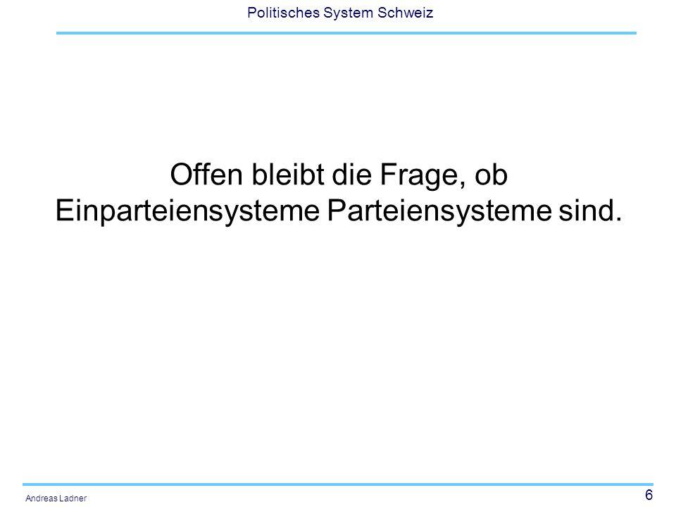 6 Politisches System Schweiz Andreas Ladner Offen bleibt die Frage, ob Einparteiensysteme Parteiensysteme sind.