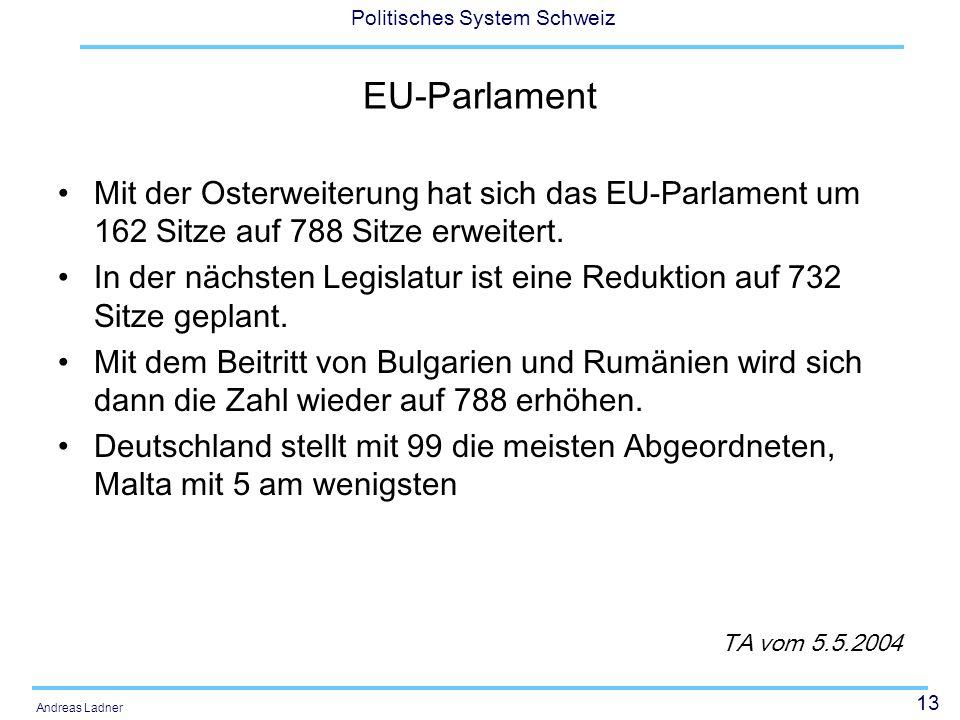 13 Politisches System Schweiz Andreas Ladner EU-Parlament Mit der Osterweiterung hat sich das EU-Parlament um 162 Sitze auf 788 Sitze erweitert.