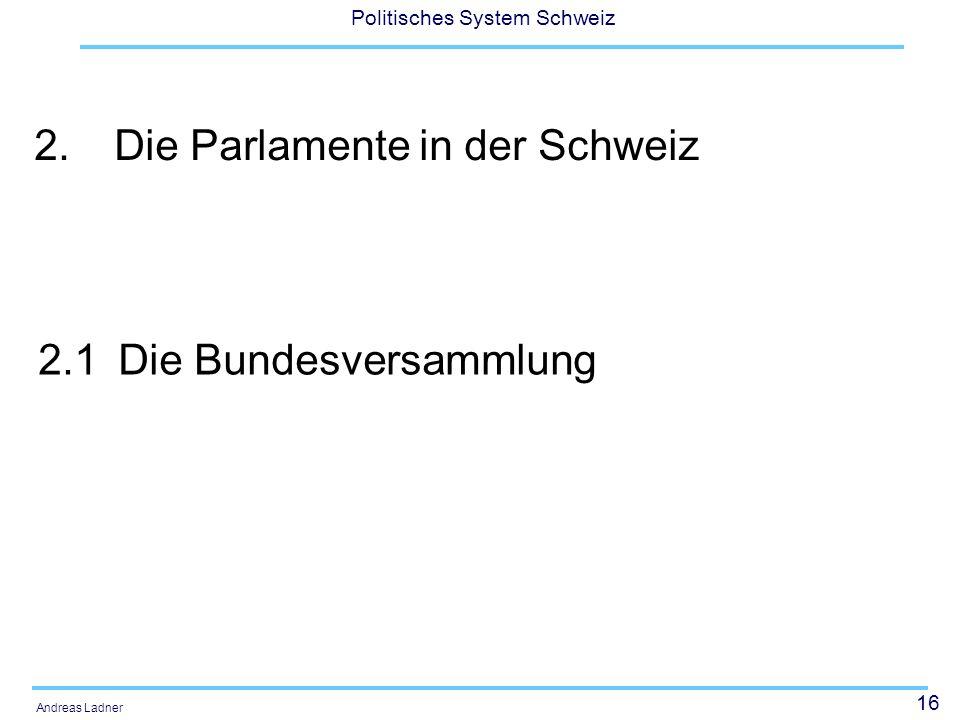 16 Politisches System Schweiz Andreas Ladner 2.Die Parlamente in der Schweiz 2.1Die Bundesversammlung