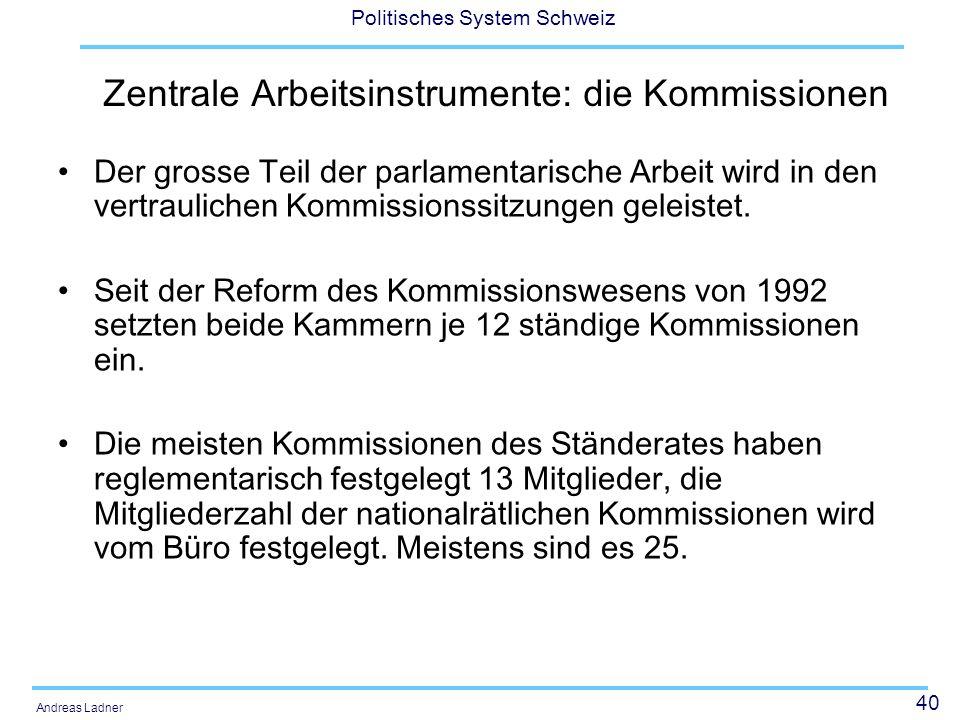 40 Politisches System Schweiz Andreas Ladner Zentrale Arbeitsinstrumente: die Kommissionen Der grosse Teil der parlamentarische Arbeit wird in den vertraulichen Kommissionssitzungen geleistet.