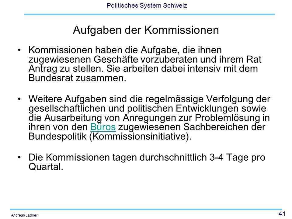 41 Politisches System Schweiz Andreas Ladner Aufgaben der Kommissionen Kommissionen haben die Aufgabe, die ihnen zugewiesenen Geschäfte vorzuberaten und ihrem Rat Antrag zu stellen.