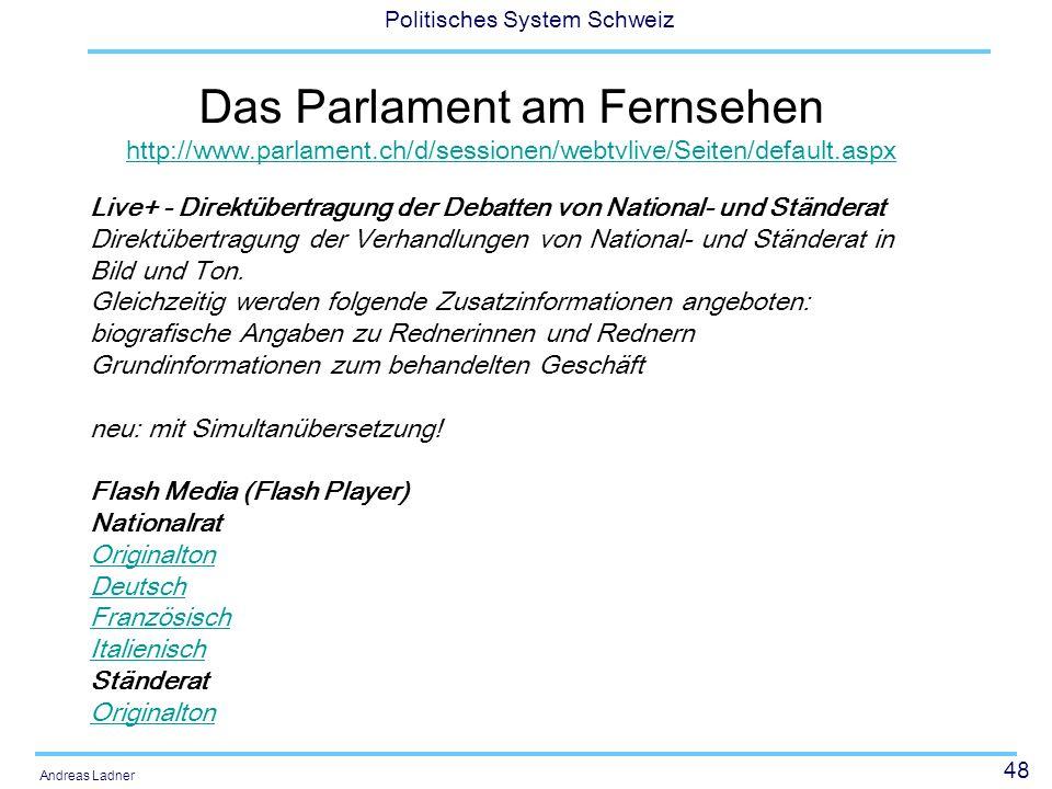 48 Politisches System Schweiz Andreas Ladner Das Parlament am Fernsehen http://www.parlament.ch/d/sessionen/webtvlive/Seiten/default.aspx http://www.parlament.ch/d/sessionen/webtvlive/Seiten/default.aspx Live+ - Direktübertragung der Debatten von National- und Ständerat Direktübertragung der Verhandlungen von National- und Ständerat in Bild und Ton.