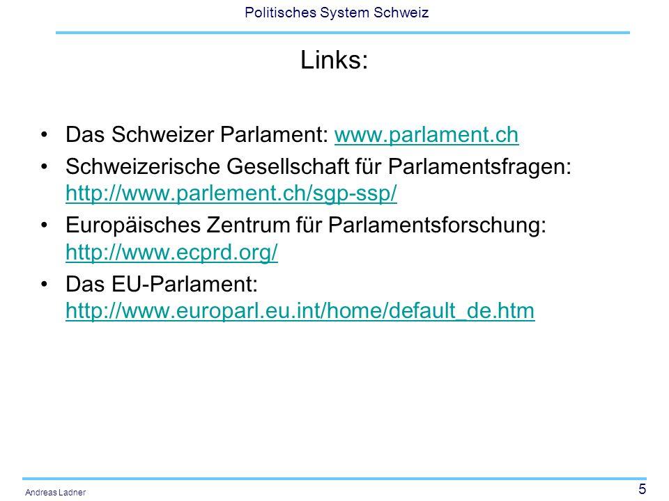 5 Politisches System Schweiz Andreas Ladner Links: Das Schweizer Parlament: www.parlament.chwww.parlament.ch Schweizerische Gesellschaft für Parlamentsfragen: http://www.parlement.ch/sgp-ssp/ http://www.parlement.ch/sgp-ssp/ Europäisches Zentrum für Parlamentsforschung: http://www.ecprd.org/ http://www.ecprd.org/ Das EU-Parlament: http://www.europarl.eu.int/home/default_de.htm http://www.europarl.eu.int/home/default_de.htm