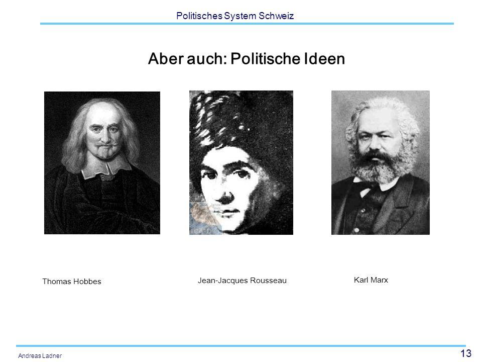 13 Politisches System Schweiz Andreas Ladner Aber auch: Politische Ideen Jean-Jacques Rousseau Thomas Hobbes Karl Marx