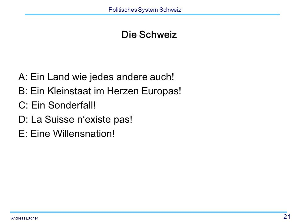 21 Politisches System Schweiz Andreas Ladner Die Schweiz A: Ein Land wie jedes andere auch! B: Ein Kleinstaat im Herzen Europas! C: Ein Sonderfall! D: