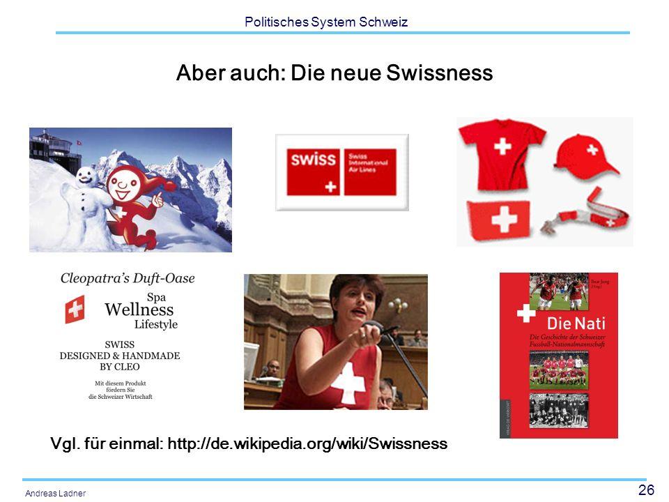 26 Politisches System Schweiz Andreas Ladner Aber auch: Die neue Swissness Vgl. für einmal: http://de.wikipedia.org/wiki/Swissness
