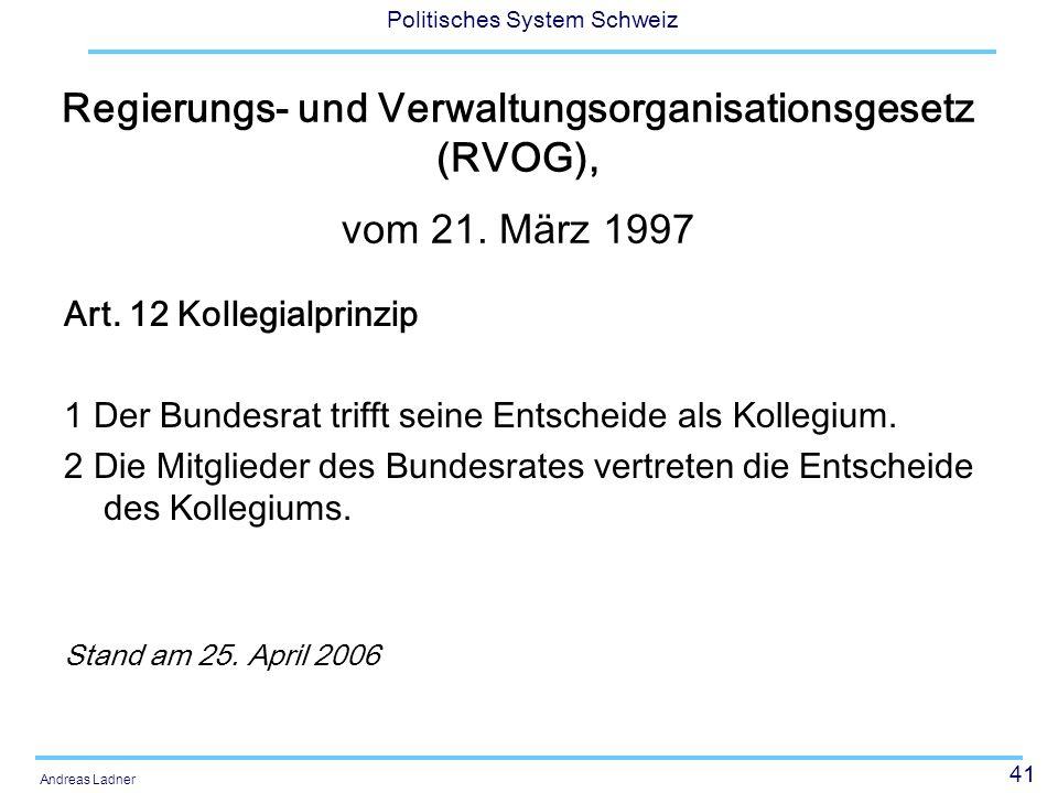 41 Politisches System Schweiz Andreas Ladner Regierungs- und Verwaltungsorganisationsgesetz (RVOG), vom 21. März 1997 Art. 12 Kollegialprinzip 1 Der B
