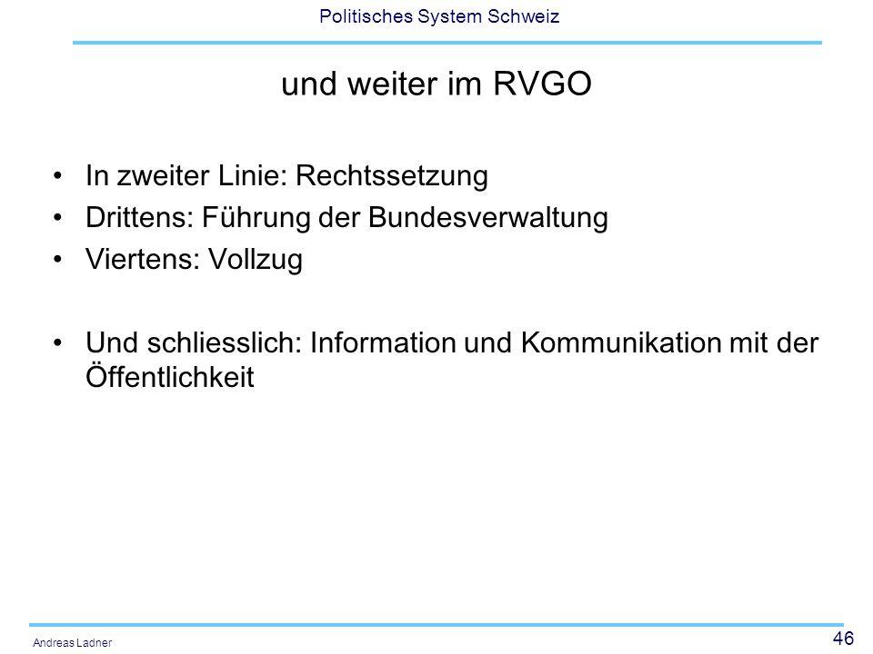 46 Politisches System Schweiz Andreas Ladner und weiter im RVGO In zweiter Linie: Rechtssetzung Drittens: Führung der Bundesverwaltung Viertens: Vollz