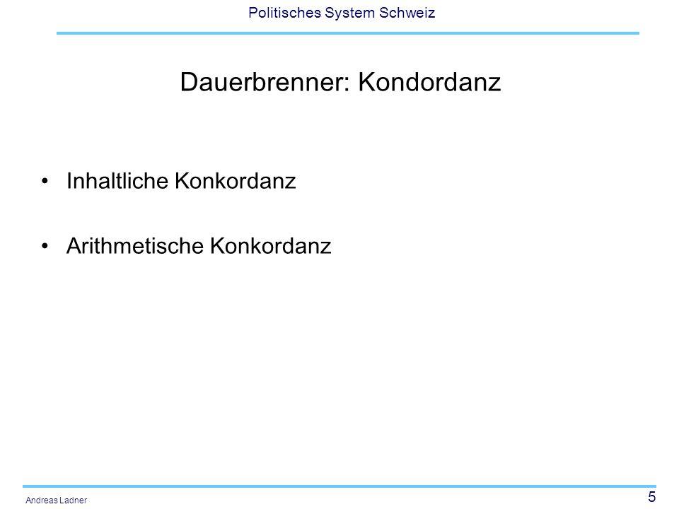 5 Politisches System Schweiz Andreas Ladner Dauerbrenner: Kondordanz Inhaltliche Konkordanz Arithmetische Konkordanz