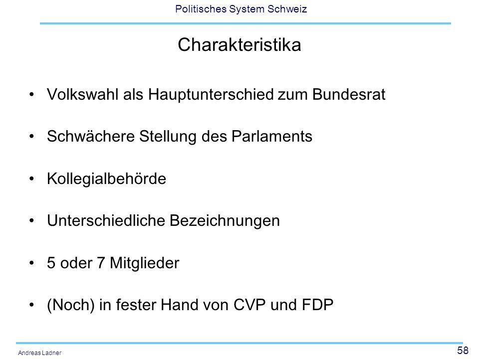 58 Politisches System Schweiz Andreas Ladner Charakteristika Volkswahl als Hauptunterschied zum Bundesrat Schwächere Stellung des Parlaments Kollegial