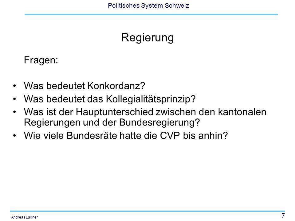 7 Politisches System Schweiz Andreas Ladner Regierung Fragen: Was bedeutet Konkordanz? Was bedeutet das Kollegialitätsprinzip? Was ist der Hauptunters