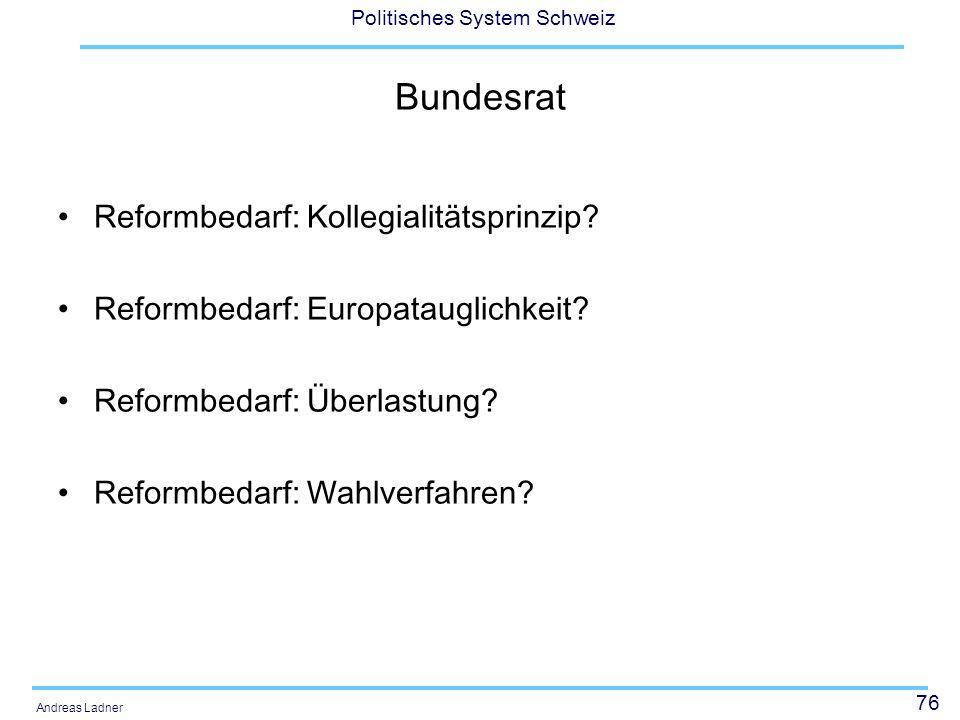 76 Politisches System Schweiz Andreas Ladner Bundesrat Reformbedarf: Kollegialitätsprinzip? Reformbedarf: Europatauglichkeit? Reformbedarf: Überlastun
