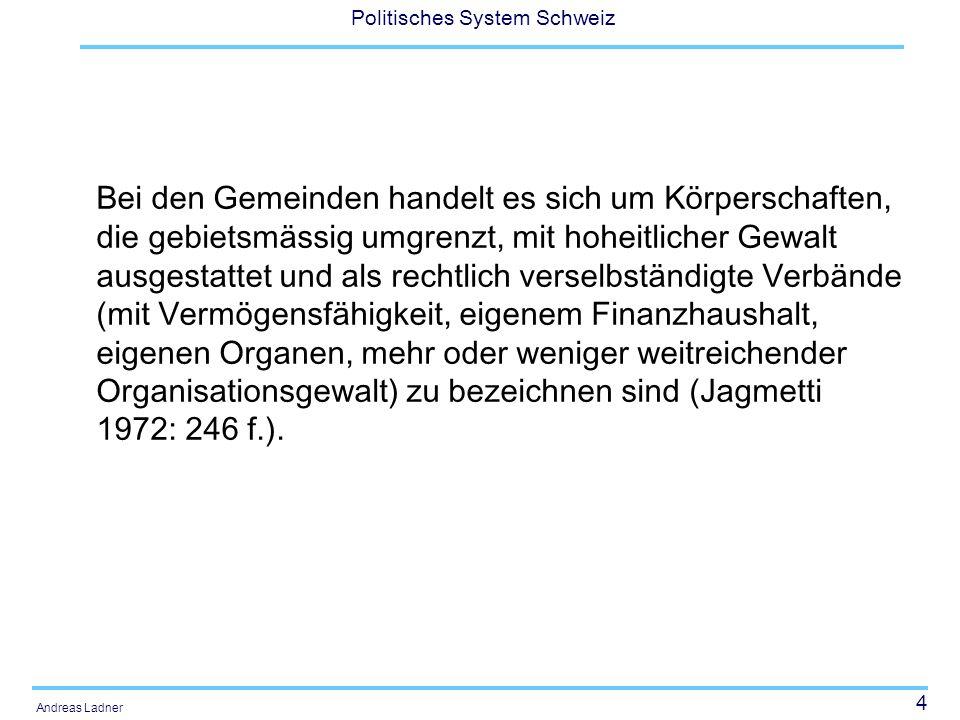 4 Politisches System Schweiz Andreas Ladner Bei den Gemeinden handelt es sich um Körperschaften, die gebietsmässig umgrenzt, mit hoheitlicher Gewalt ausgestattet und als rechtlich verselbständigte Verbände (mit Vermögensfähigkeit, eigenem Finanzhaushalt, eigenen Organen, mehr oder weniger weitreichender Organisationsgewalt) zu bezeichnen sind (Jagmetti 1972: 246 f.).