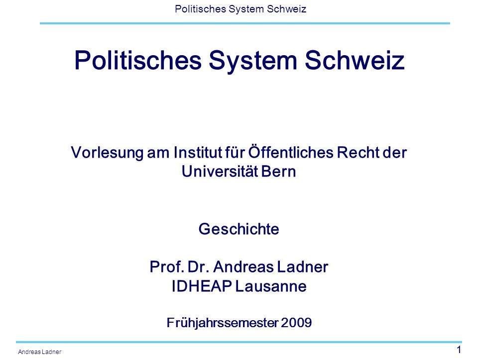 1 Politisches System Schweiz Andreas Ladner Politisches System Schweiz Vorlesung am Institut für Öffentliches Recht der Universität Bern Geschichte Pr