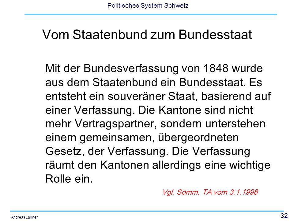 32 Politisches System Schweiz Andreas Ladner Vom Staatenbund zum Bundesstaat Mit der Bundesverfassung von 1848 wurde aus dem Staatenbund ein Bundessta