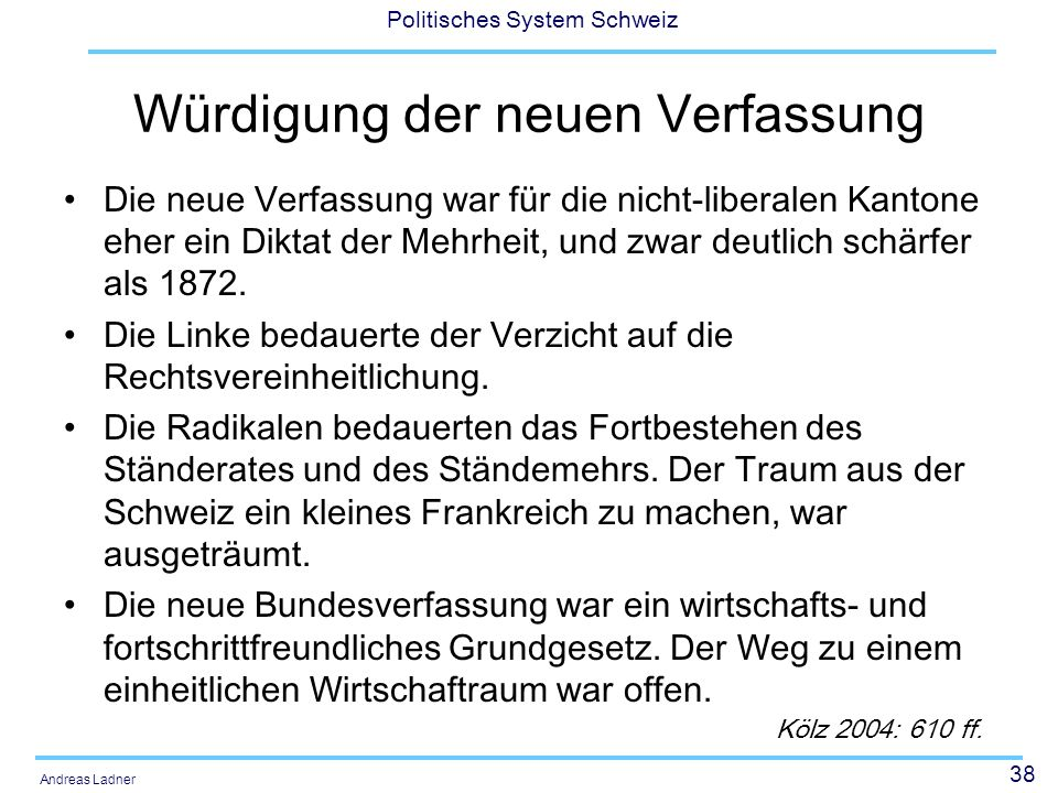 38 Politisches System Schweiz Andreas Ladner Würdigung der neuen Verfassung Die neue Verfassung war für die nicht-liberalen Kantone eher ein Diktat de