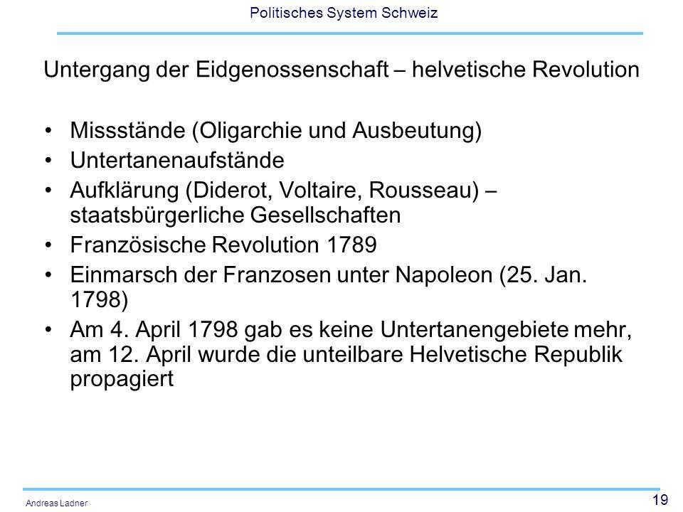 19 Politisches System Schweiz Andreas Ladner Untergang der Eidgenossenschaft – helvetische Revolution Missstände (Oligarchie und Ausbeutung) Untertane