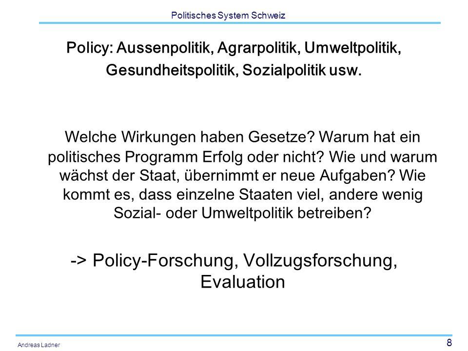 8 Politisches System Schweiz Andreas Ladner Policy: Aussenpolitik, Agrarpolitik, Umweltpolitik, Gesundheitspolitik, Sozialpolitik usw. Welche Wirkunge