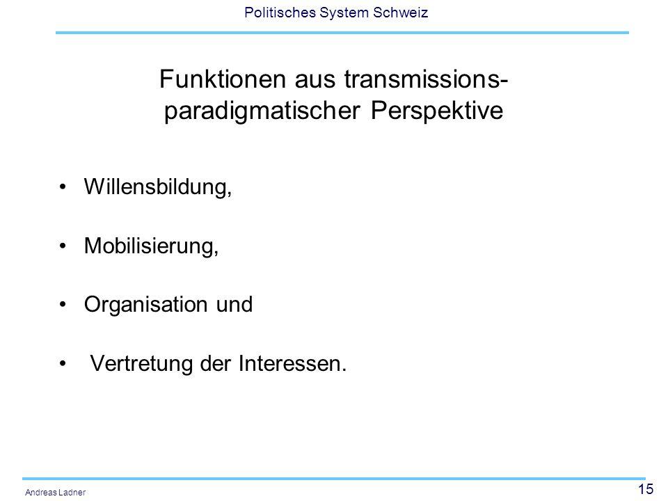 15 Politisches System Schweiz Andreas Ladner Funktionen aus transmissions- paradigmatischer Perspektive Willensbildung, Mobilisierung, Organisation un