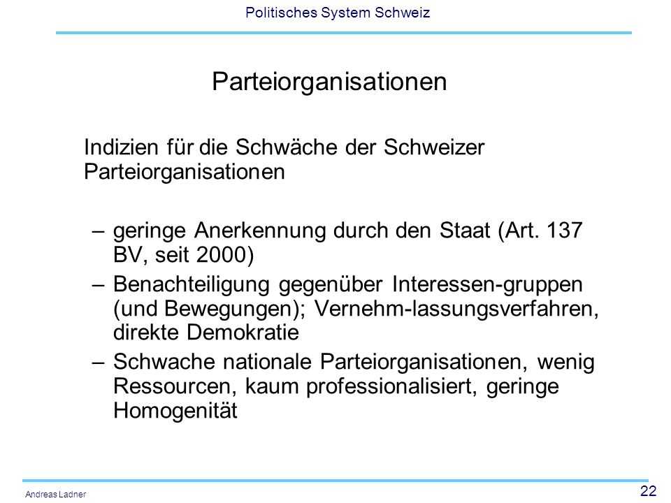 22 Politisches System Schweiz Andreas Ladner Parteiorganisationen Indizien für die Schwäche der Schweizer Parteiorganisationen –geringe Anerkennung du
