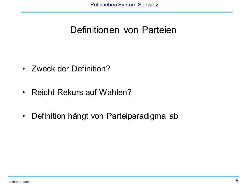 8 Politisches System Schweiz Andreas Ladner Definitionen von Parteien Zweck der Definition? Reicht Rekurs auf Wahlen? Definition hängt von Parteiparad