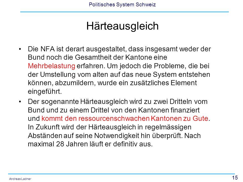 15 Politisches System Schweiz Andreas Ladner Härteausgleich Die NFA ist derart ausgestaltet, dass insgesamt weder der Bund noch die Gesamtheit der Kan