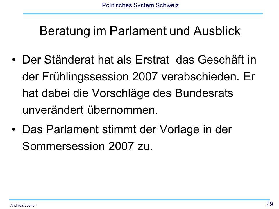29 Politisches System Schweiz Andreas Ladner Beratung im Parlament und Ausblick Der Ständerat hat als Erstrat das Geschäft in der Frühlingssession 200
