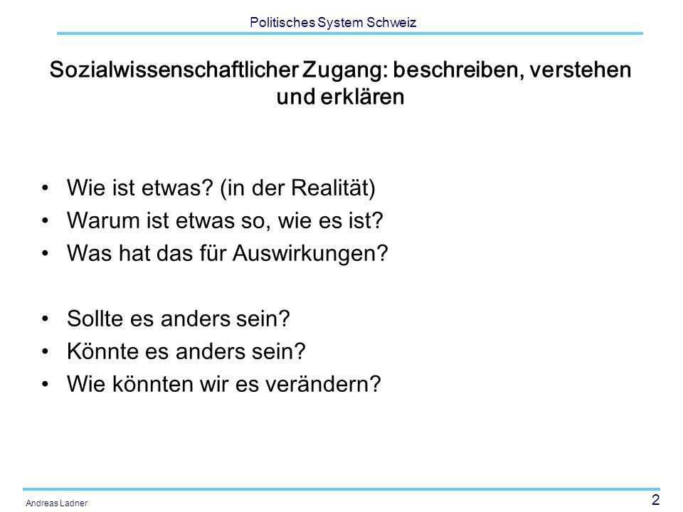 2 Politisches System Schweiz Andreas Ladner Sozialwissenschaftlicher Zugang: beschreiben, verstehen und erklären Wie ist etwas? (in der Realität) Waru