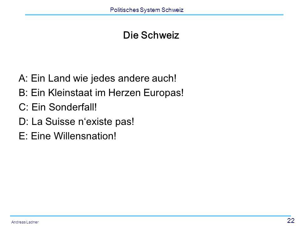 22 Politisches System Schweiz Andreas Ladner Die Schweiz A: Ein Land wie jedes andere auch! B: Ein Kleinstaat im Herzen Europas! C: Ein Sonderfall! D: