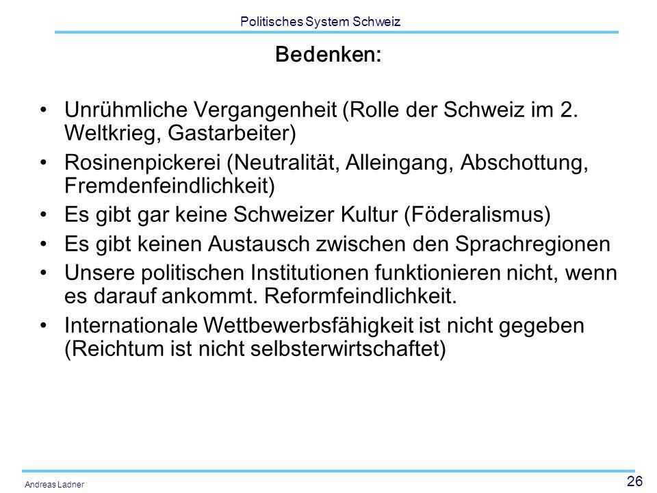 26 Politisches System Schweiz Andreas Ladner Bedenken: Unrühmliche Vergangenheit (Rolle der Schweiz im 2. Weltkrieg, Gastarbeiter) Rosinenpickerei (Ne