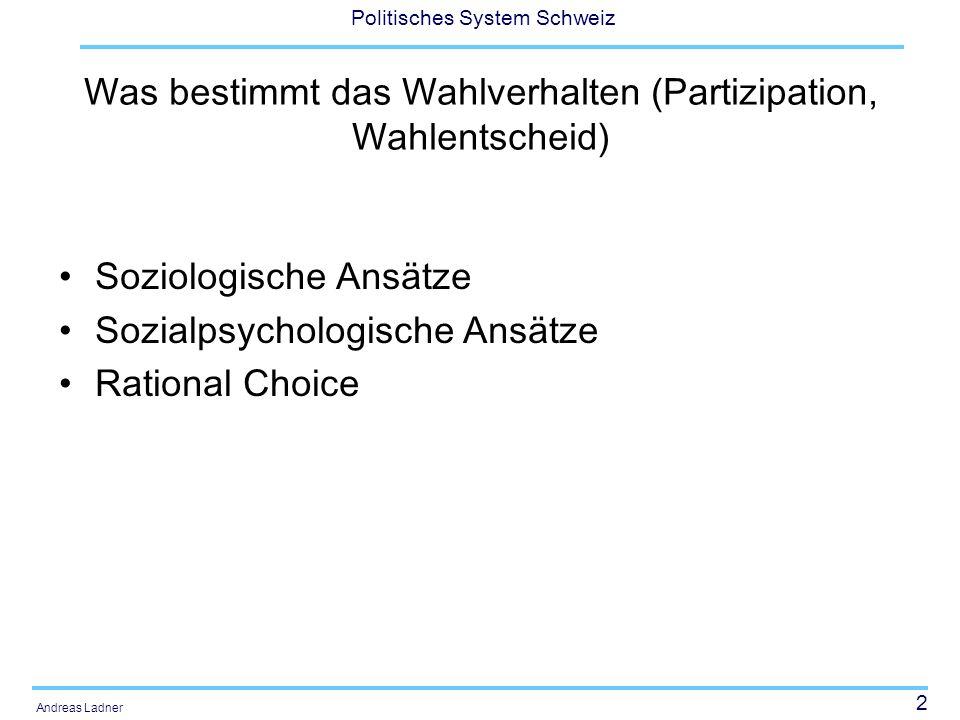 2 Politisches System Schweiz Andreas Ladner Was bestimmt das Wahlverhalten (Partizipation, Wahlentscheid) Soziologische Ansätze Sozialpsychologische Ansätze Rational Choice