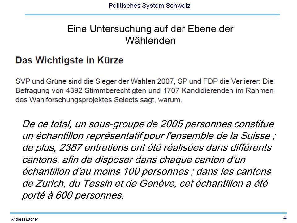 4 Politisches System Schweiz Andreas Ladner Eine Untersuchung auf der Ebene der Wählenden De ce total, un sous-groupe de 2005 personnes constitue un échantillon représentatif pour l ensemble de la Suisse ; de plus, 2387 entretiens ont été réalisées dans différents cantons, afin de disposer dans chaque canton d un échantillon d au moins 100 personnes ; dans les cantons de Zurich, du Tessin et de Genève, cet échantillon a été porté à 600 personnes.