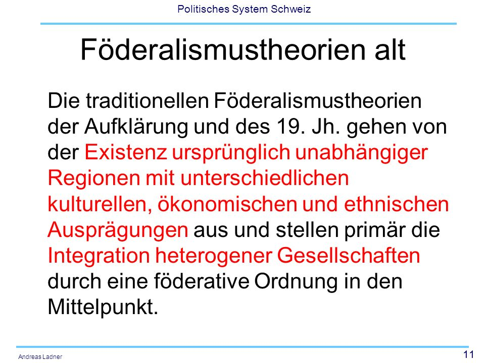 12 Politisches System Schweiz Andreas Ladner Föderalismustheorien neu Die neueren Theorien setzen den demokratischen Gesamtstaat schon voraus und rücken die Machtaufgliederung durch vertikale Gewaltenteilung mittels föderalistischer Institutionen und den Minoritätenschutz mittels möglichst weitgehender territorialer Eigenständigkeit ins Zentrum.
