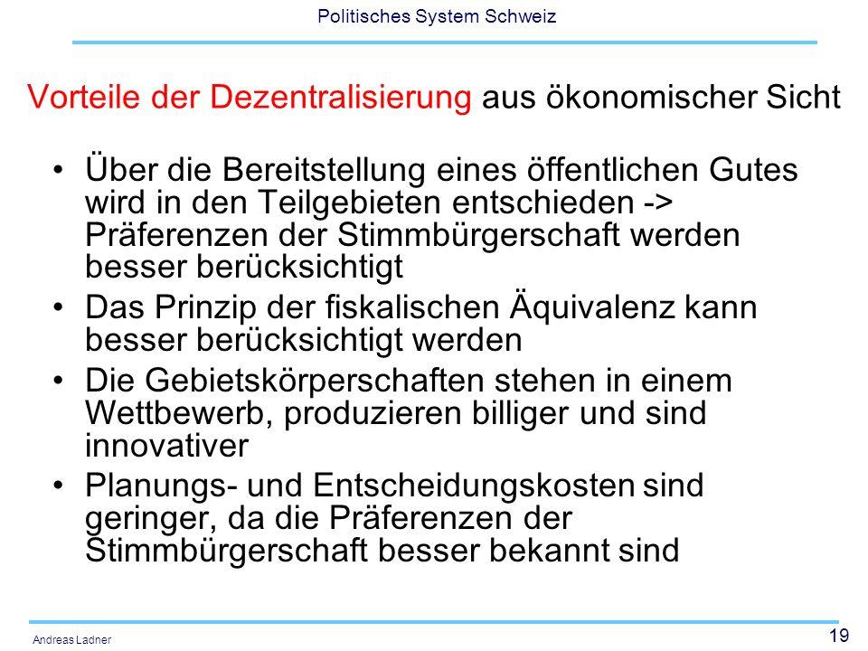 20 Politisches System Schweiz Andreas Ladner Vorteile der Zentralisierung aus ökonomischer Sicht Gewisse Leistungen können wegen Unteilbarkeiten nicht unter einer kritischen Grösse erbracht werden.