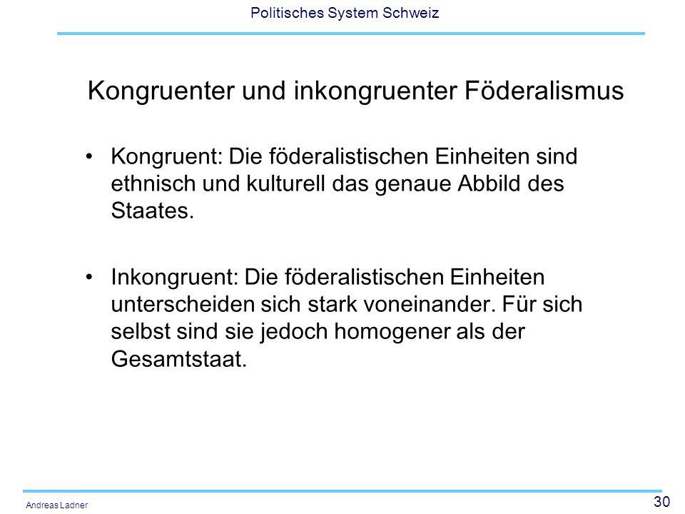 31 Politisches System Schweiz Andreas Ladner Weitere Begriffe Symmetrischer Föderalismus –Die föderalen Einheiten (Kantone) haben im Prinzip dieselben Kompetenzen und Ressourcen Asymmetrischer Föderalismus –Die föderalen Einheiten werden vor allem betreffend ihrer Autonomie unterschiedlich behandelt (z.B.