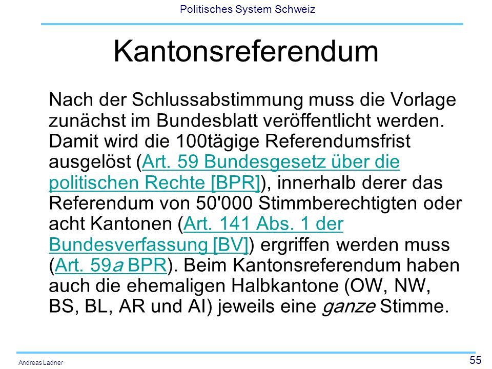 56 Politisches System Schweiz Andreas Ladner Grundsätzlich wird die Kantonsstimme durch Mehrheitsentscheid des Kantonsparlamentes abgegeben; doch darf das kantonale Recht etwas anderes vorsehen (Art.