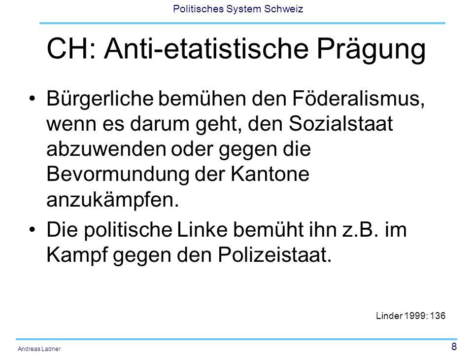 8 Politisches System Schweiz Andreas Ladner CH: Anti-etatistische Prägung Bürgerliche bemühen den Föderalismus, wenn es darum geht, den Sozialstaat ab
