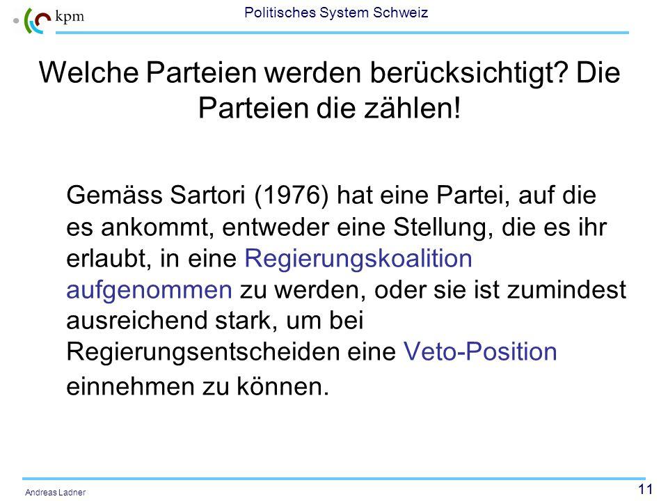 11 Politisches System Schweiz Andreas Ladner Welche Parteien werden berücksichtigt? Die Parteien die zählen! Gemäss Sartori (1976) hat eine Partei, au