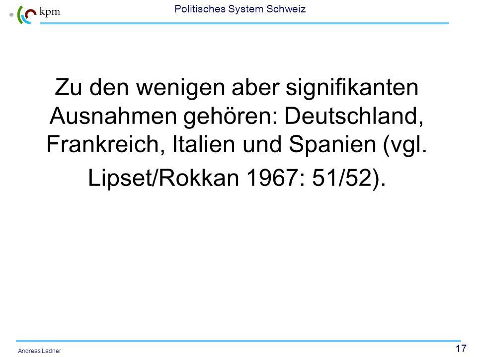 17 Politisches System Schweiz Andreas Ladner Zu den wenigen aber signifikanten Ausnahmen gehören: Deutschland, Frankreich, Italien und Spanien (vgl. L